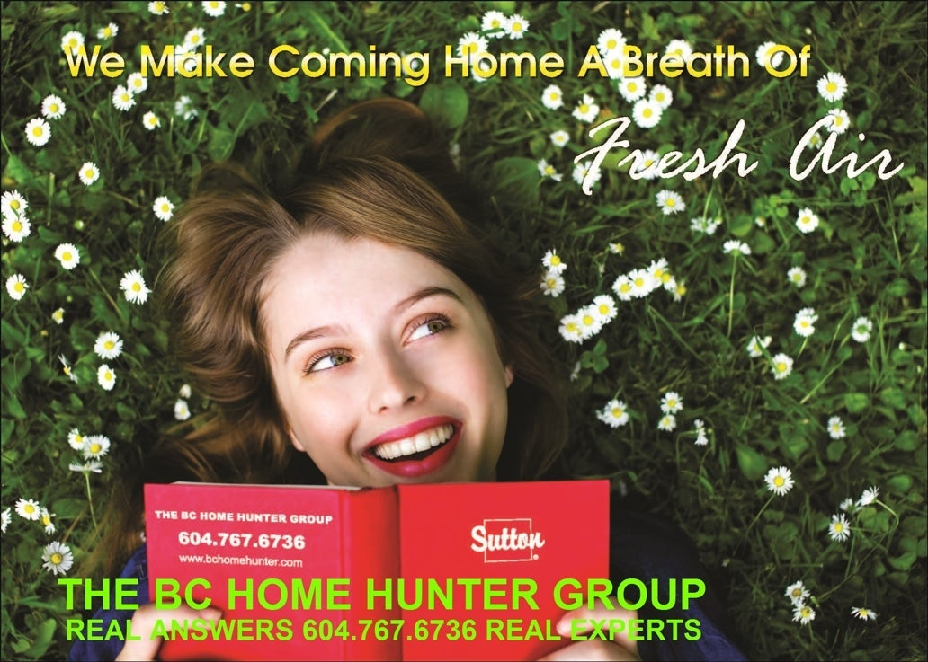 THE BC HOME HUNTER GROUP REAL ESTATE TEAM VANCOUVER l FRASER VALLEY l WEST VANCOUVER l NORTH VANCOUVER l WHITE ROCK l SOUTH SURREY l LANGLEY l CLOVERDALE l MAPLE RIDGE l PITT MEADOWS l ABBOTSFORD l BURNABY l PORT MOODY l SURREY l COQUITLAM l BCHOMEHUNTER.COM