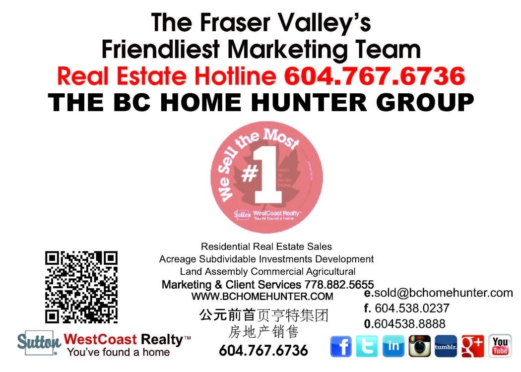 THE BC HOME HUNTER GROUP REAL ESTATE TEAM METRO VANCOUVER FRASER VALLEY HOMES & LAND MARKETING SPECIALISTS - YOUR URBAN & SUBURBAN REAL ESTATE TEAM VANCOUVER SURREY WHITE ROCK LANGLEY CLOVERDALE SOUTH SURREY PITT MEADOWS MAPLE RIDGE CHILLIWACK ABBOTSFORD NORTH VANCOUVER WEST VANCOUVER BURNABY PORT MOODY RICHMOND DELTA ALDERGROVE SQUAMISH VICTORIA WHISTLER WWW.BCHOMEHUNTER.COM WWW.604LIFE.COM