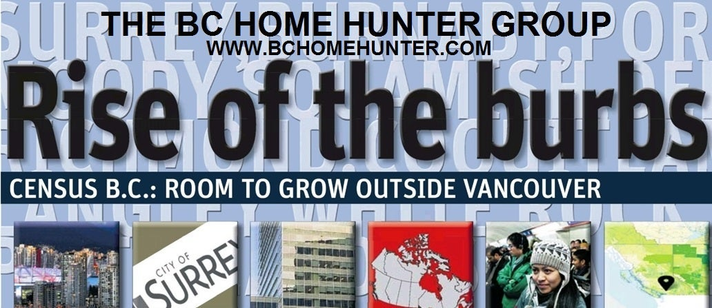 THE BC HOME HUNTER GROUP VANCOUVER FRASER VALLEY REAL ESTATE TEAM WHITE ROCK SURREY SOUTH SURREY LANGLEY CLOVERDALE PITT MEADOWS MAPLE RIDGE NORTH VANCOUVER PORT MOODY BURNABY WEST VANCOUVER DELTA RICHMOND COQUITLAM ALDERGROVE WALNUT GROVE FORT LANGLEY SQUAMISH WWW.BCHOMEHUNTER.COM WWW.604LIFE.COM CALL THE BC HOME HUNTER GROUP TO BUY OR SELL YOUR HOME TODAY 604-767-6736