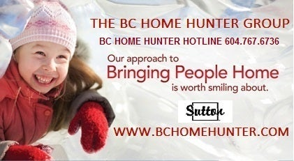 THE BC HOME HUNTER GROUP METRO VANCOUVER FRASER VALLEY URBAN & SUBURBAN REAL ESTATE TEAM - PROUDLY SERVING THE HOMEOWNERS OF THE FRASER VALLEY VANCOUVER NORTH VANCOUVER WEST VANCOUVER WHITE ROCK SOUTH SURREY LANGLEY CLOVERDALE BURNABY RICHMOND DELTA SURREY PITT MEADOWS MAPLE RIDGE ALDERGROVE PORT MOODY BCHOMEHUNTER.COM VANCOUVERHOMEHUNTER.COM FRASERVALLEYHOMEHUNTER.COM SURREYHOMEHUNTER.COM LANGLEYHOMEHUNTER.COM
